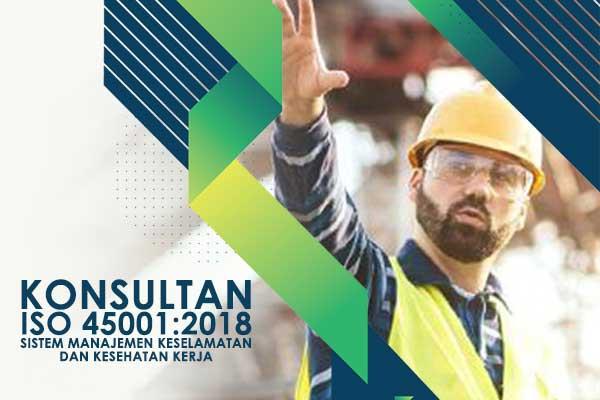 Konsultan ISO 45001 2018 Sistem Manajemen Keselamatan dan Kesehatan Kerja